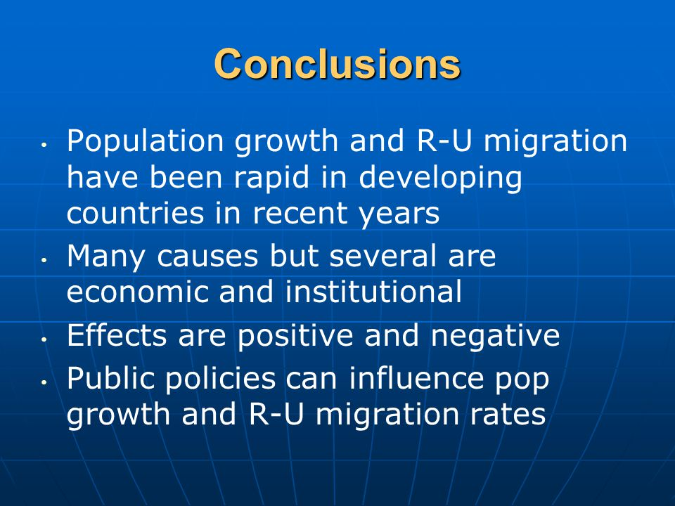 Conclusions Population growth and R-U migration have been rapid in developing countries in recent years Many causes but several are economic and institutional Effects are positive and negative Public policies can influence pop growth and R-U migration rates