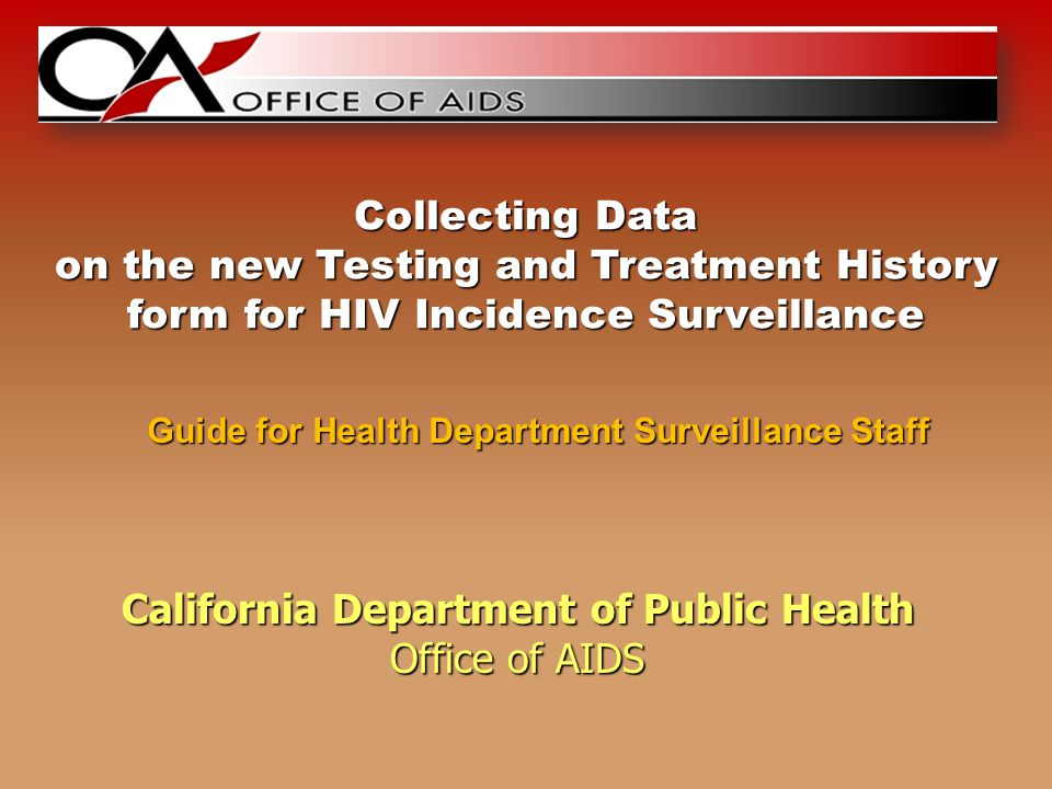 California Department of Public Health Office of AIDS Guide for Health Department Surveillance Staff Collecting Data on the new Testing and Treatment History form for HIV Incidence Surveillance