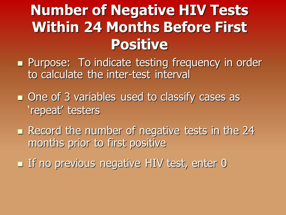 Number of Negative HIV Tests Within 24 Months Before First Positive Purpose: To indicate testing frequency in order to calculate the inter-test interval Purpose: To indicate testing frequency in order to calculate the inter-test interval One of 3 variables used to classify cases as 'repeat' testers One of 3 variables used to classify cases as 'repeat' testers Record the number of negative tests in the 24 months prior to first positive Record the number of negative tests in the 24 months prior to first positive If no previous negative HIV test, enter 0 If no previous negative HIV test, enter 0