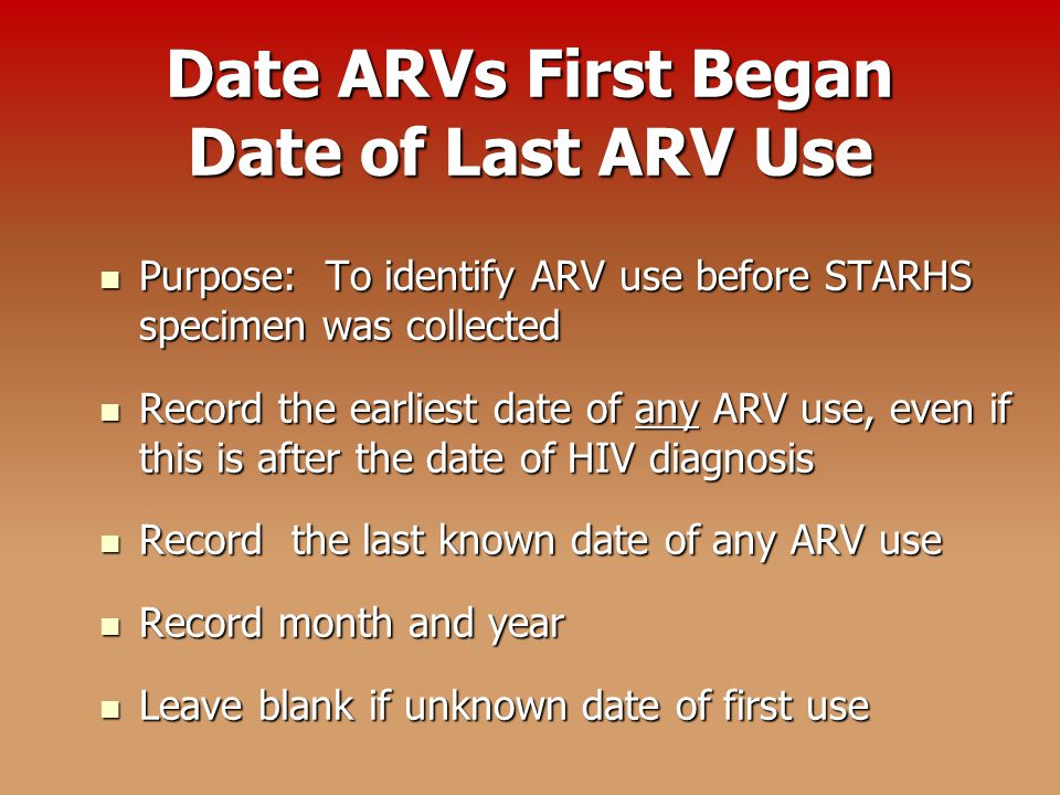 Date ARVs First Began Date of Last ARV Use Purpose: To identify ARV use before STARHS specimen was collected Purpose: To identify ARV use before STARHS specimen was collected Record the earliest date of any ARV use, even if this is after the date of HIV diagnosis Record the earliest date of any ARV use, even if this is after the date of HIV diagnosis Record the last known date of any ARV use Record the last known date of any ARV use Record month and year Record month and year Leave blank if unknown date of first use Leave blank if unknown date of first use