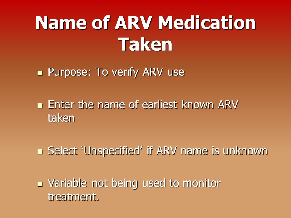 Name of ARV Medication Taken Purpose: To verify ARV use Purpose: To verify ARV use Enter the name of earliest known ARV taken Enter the name of earliest known ARV taken Select 'Unspecified' if ARV name is unknown Select 'Unspecified' if ARV name is unknown Variable not being used to monitor treatment.