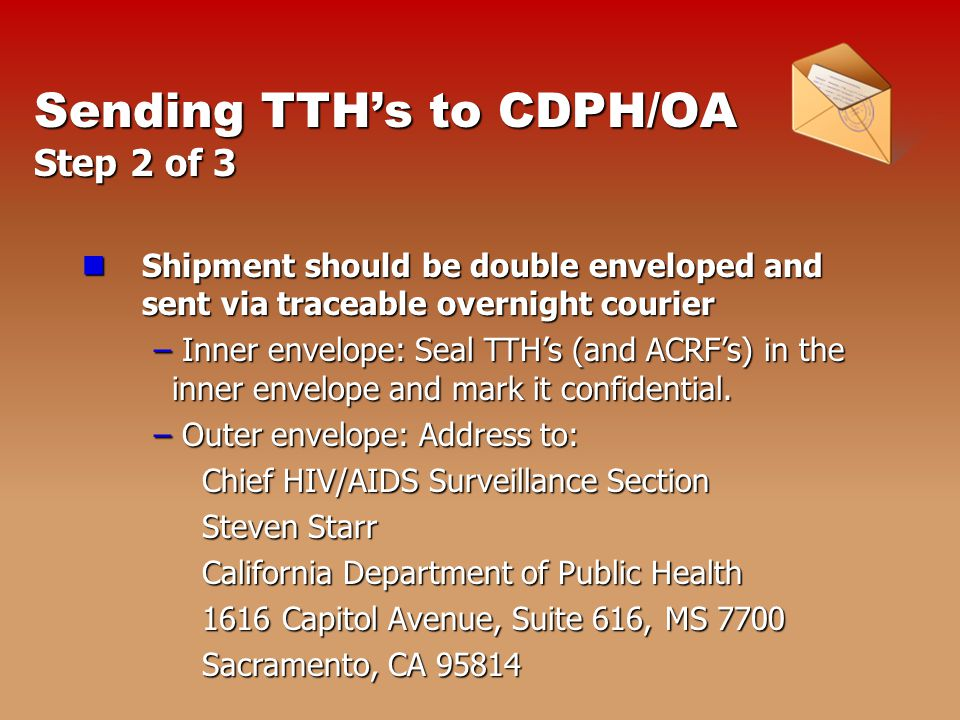 Sending TTH's to CDPH/OA Step 2 of 3 Shipment should be double enveloped and sent via traceable overnight courier Shipment should be double enveloped and sent via traceable overnight courier – Inner envelope: Seal TTH's (and ACRF's) in the inner envelope and mark it confidential.