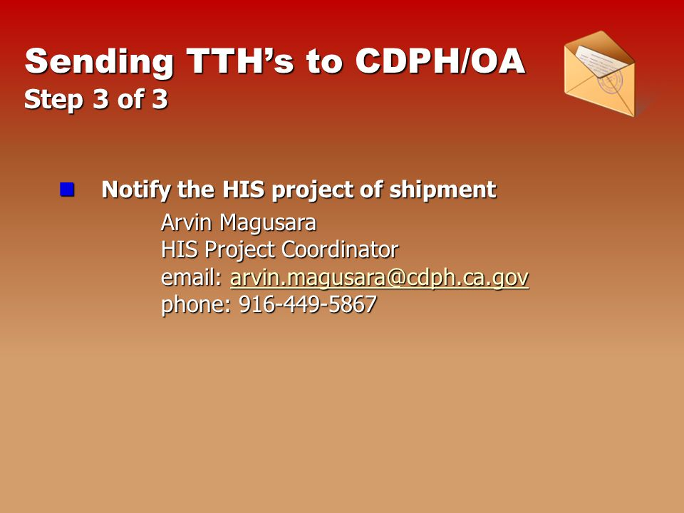 Sending TTH's to CDPH/OA Step 3 of 3 Notify the HIS project of shipment Notify the HIS project of shipment Arvin Magusara HIS Project Coordinator    phone: