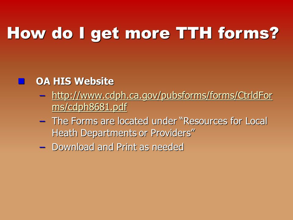 OA HIS Website OA HIS Website –  ms/cdph8681.pdf   ms/cdph8681.pdfhttp://  ms/cdph8681.pdf –The Forms are located under Resources for Local Heath Departments or Providers –Download and Print as needed How do I get more TTH forms