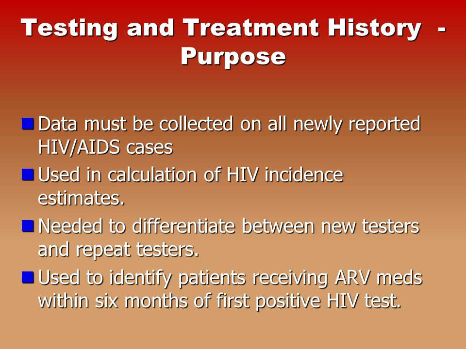 Testing and Treatment History - Purpose Data must be collected on all newly reported HIV/AIDS cases Data must be collected on all newly reported HIV/AIDS cases Used in calculation of HIV incidence estimates.