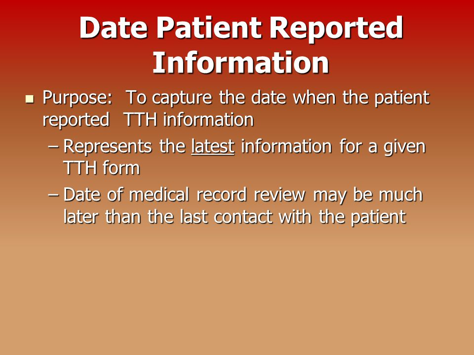 Date Patient Reported Information Purpose: To capture the date when the patient reported TTH information Purpose: To capture the date when the patient reported TTH information –Represents the latest information for a given TTH form –Date of medical record review may be much later than the last contact with the patient