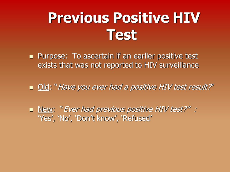 Previous Positive HIV Test Previous Positive HIV Test Purpose: To ascertain if an earlier positive test exists that was not reported to HIV surveillance Purpose: To ascertain if an earlier positive test exists that was not reported to HIV surveillance Old: Have you ever had a positive HIV test result Old: Have you ever had a positive HIV test result New: Ever had previous positive HIV test : 'Yes', 'No', 'Don't know', 'Refused' New: Ever had previous positive HIV test : 'Yes', 'No', 'Don't know', 'Refused'