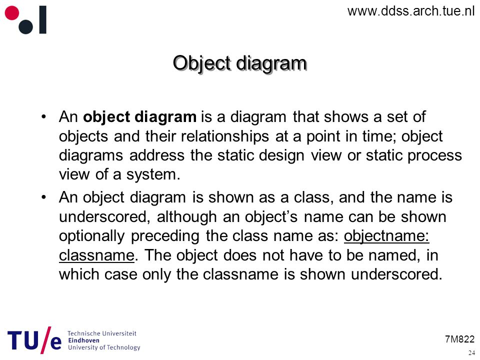 7M822 Object diagram An object diagram is a diagram that shows a set of objects and their relationships at a point in time; object diagrams address the static design view or static process view of a system.