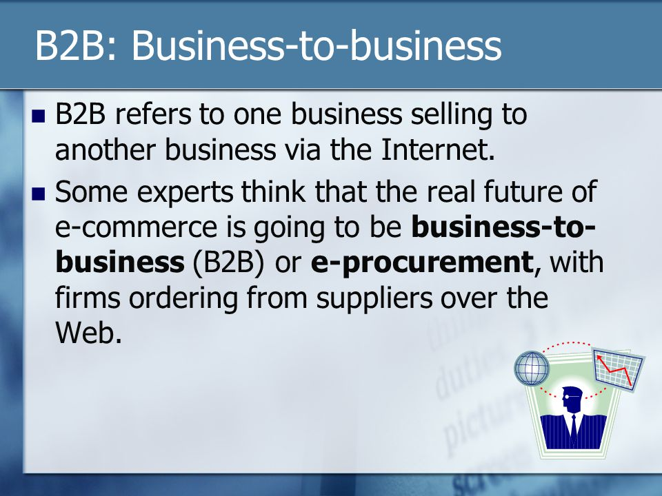 B2B: Business-to-business B2B refers to one business selling to another business via the Internet.
