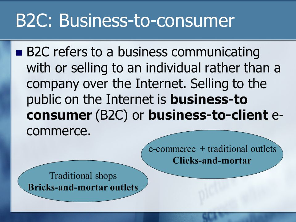 B2C: Business-to-consumer B2C refers to a business communicating with or selling to an individual rather than a company over the Internet.