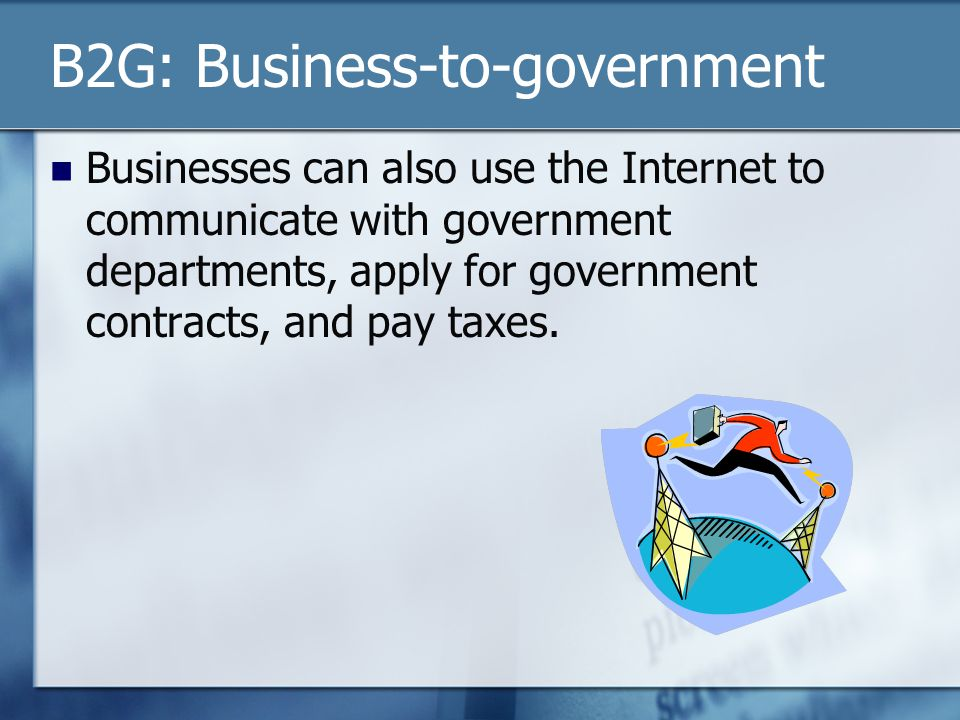 B2G: Business-to-government Businesses can also use the Internet to communicate with government departments, apply for government contracts, and pay taxes.