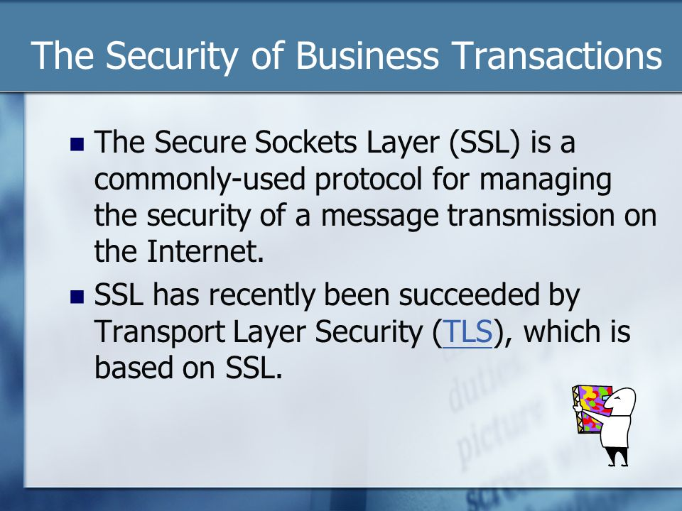 The Security of Business Transactions The Secure Sockets Layer (SSL) is a commonly-used protocol for managing the security of a message transmission on the Internet.