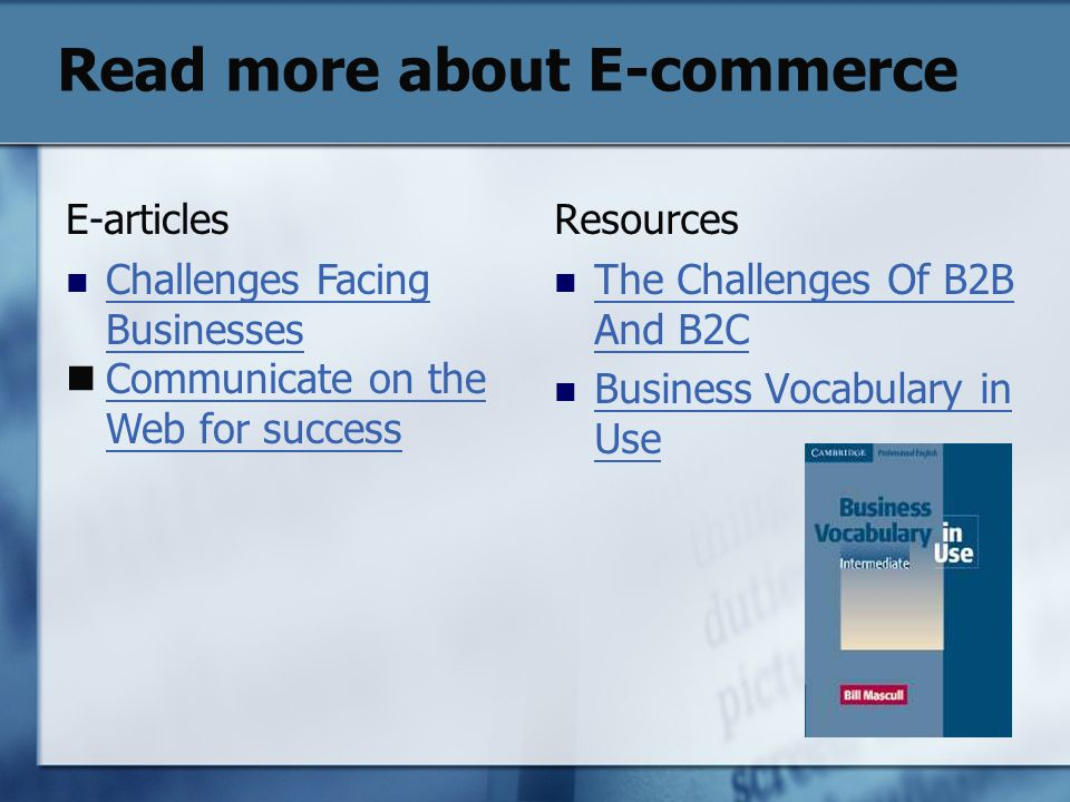 Read more about E-commerce Resources The Challenges Of B2B And B2C The Challenges Of B2B And B2C Business Vocabulary in Use Business Vocabulary in Use E-articles Challenges Facing Businesses Challenges Facing Businesses Communicate on the Web for success Communicate on the Web for success