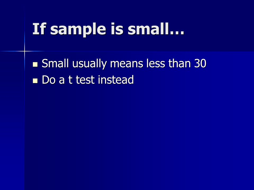 If sample is small… Small usually means less than 30 Small usually means less than 30 Do a t test instead Do a t test instead