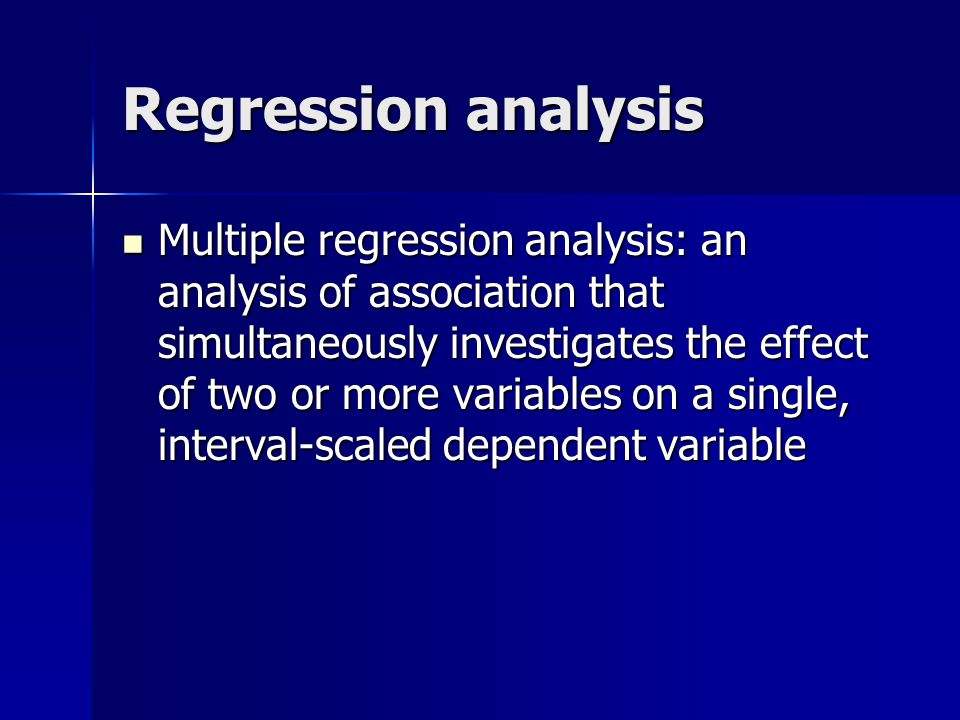 Regression analysis Multiple regression analysis: an analysis of association that simultaneously investigates the effect of two or more variables on a single, interval-scaled dependent variable Multiple regression analysis: an analysis of association that simultaneously investigates the effect of two or more variables on a single, interval-scaled dependent variable