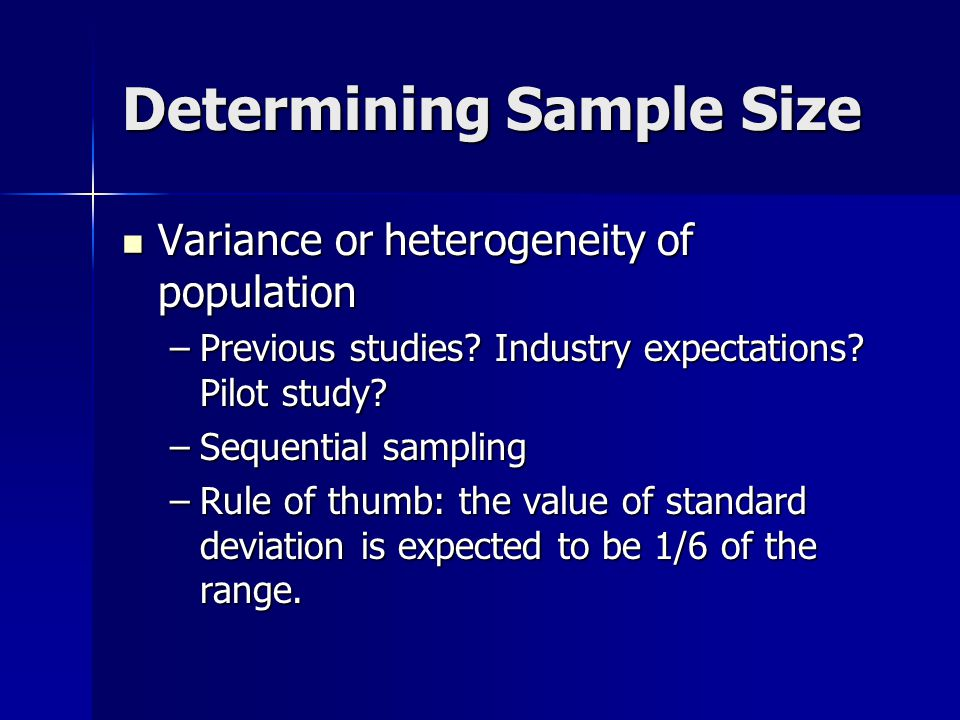 Determining Sample Size Variance or heterogeneity of population Variance or heterogeneity of population –Previous studies.