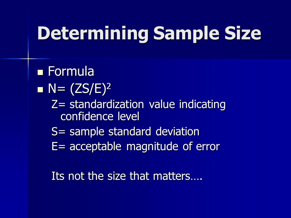 Determining Sample Size Formula Formula N= (ZS/E) 2 N= (ZS/E) 2 Z= standardization value indicating confidence level S= sample standard deviation E= acceptable magnitude of error Its not the size that matters….