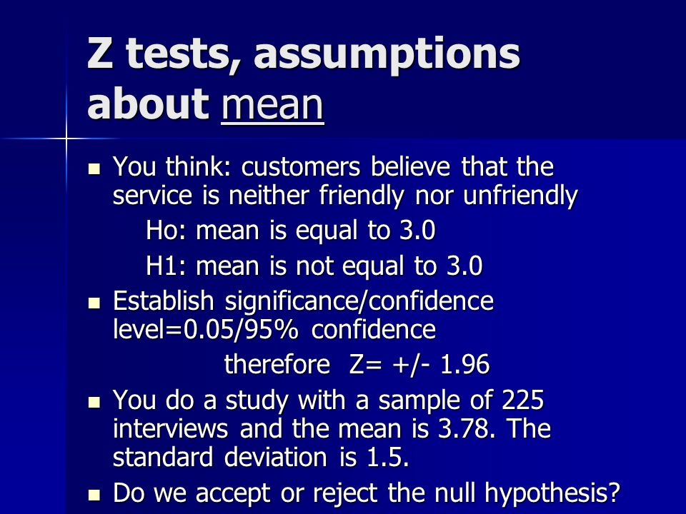 Z tests, assumptions about mean You think: customers believe that the service is neither friendly nor unfriendly You think: customers believe that the service is neither friendly nor unfriendly Ho: mean is equal to 3.0 Ho: mean is equal to 3.0 H1: mean is not equal to 3.0 H1: mean is not equal to 3.0 Establish significance/confidence level=0.05/95% confidence Establish significance/confidence level=0.05/95% confidence therefore Z= +/ You do a study with a sample of 225 interviews and the mean is 3.78.