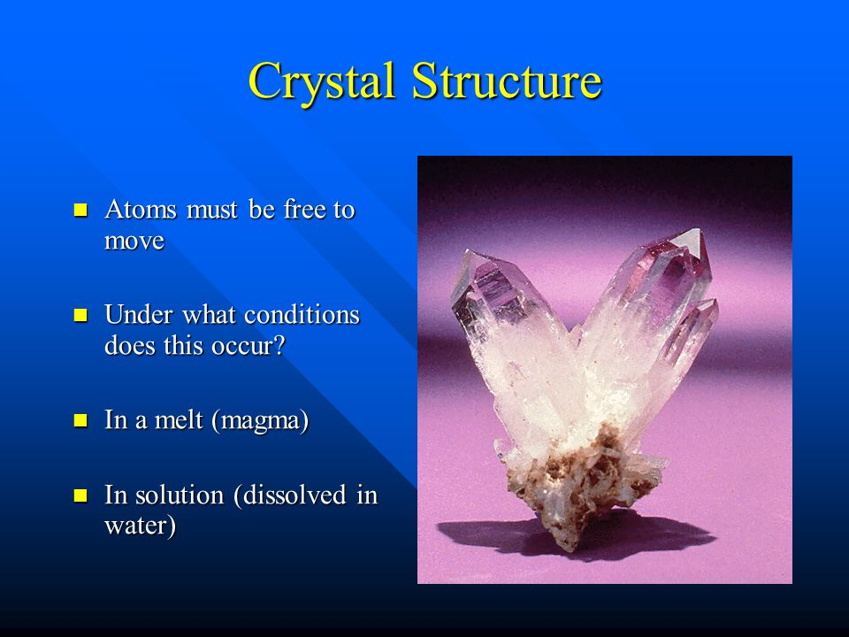 Crystal Structure Atoms must be free to move Atoms must be free to move Under what conditions does this occur.