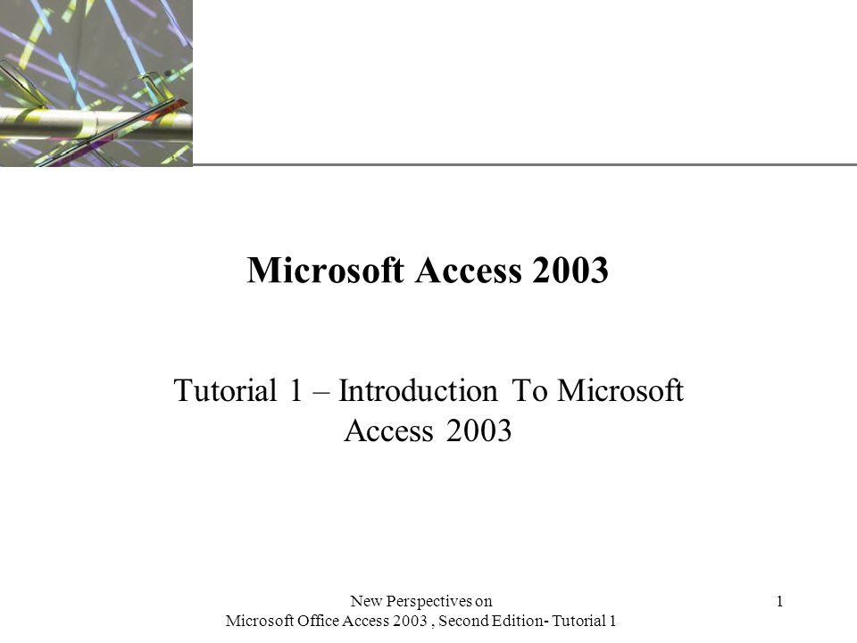 XP New Perspectives on Microsoft Office Access 2003, Second Edition- Tutorial 1 1 Microsoft Access 2003 Tutorial 1 – Introduction To Microsoft Access 2003