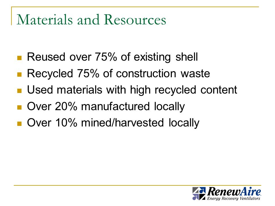 Materials and Resources Reused over 75% of existing shell Recycled 75% of construction waste Used materials with high recycled content Over 20% manufactured locally Over 10% mined/harvested locally