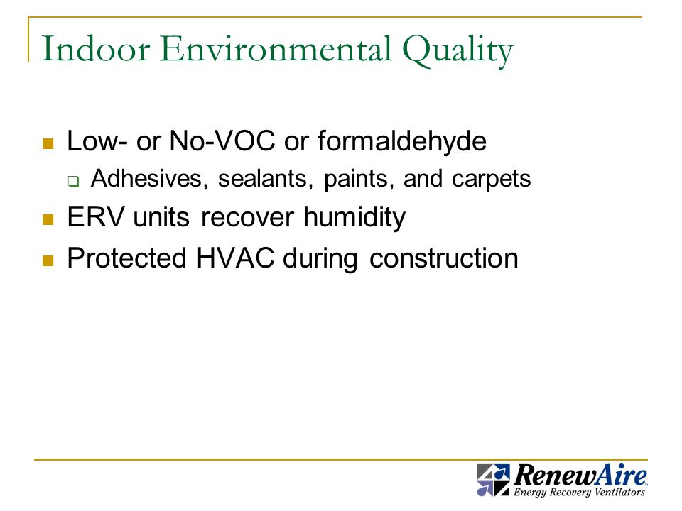 Indoor Environmental Quality Low- or No-VOC or formaldehyde  Adhesives, sealants, paints, and carpets ERV units recover humidity Protected HVAC during construction