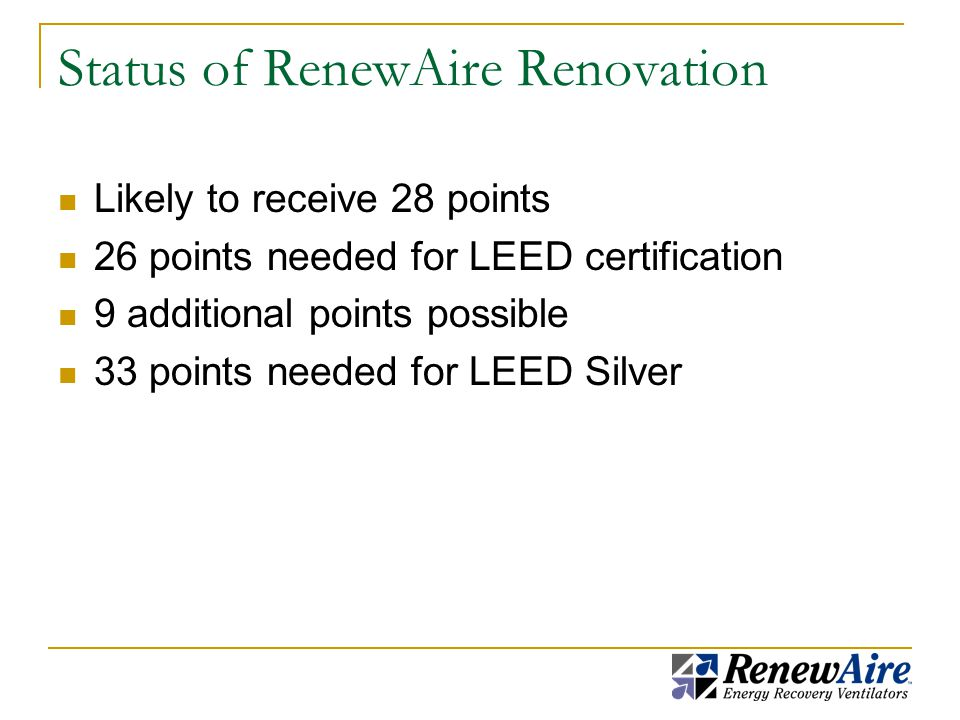 Status of RenewAire Renovation Likely to receive 28 points 26 points needed for LEED certification 9 additional points possible 33 points needed for LEED Silver