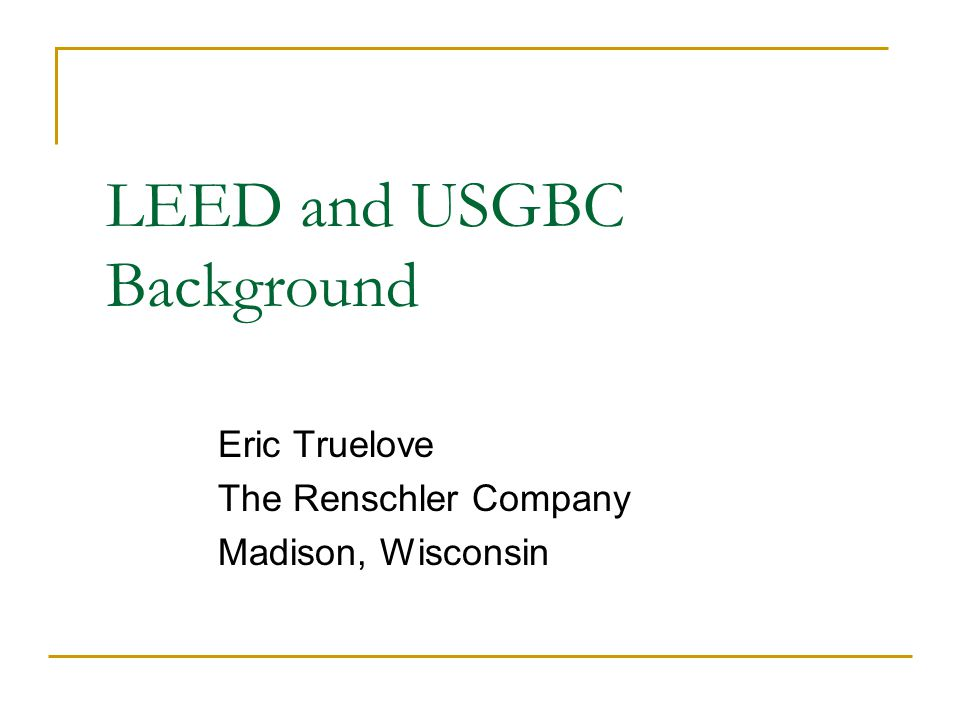 LEED and USGBC Background Eric Truelove The Renschler Company Madison, Wisconsin