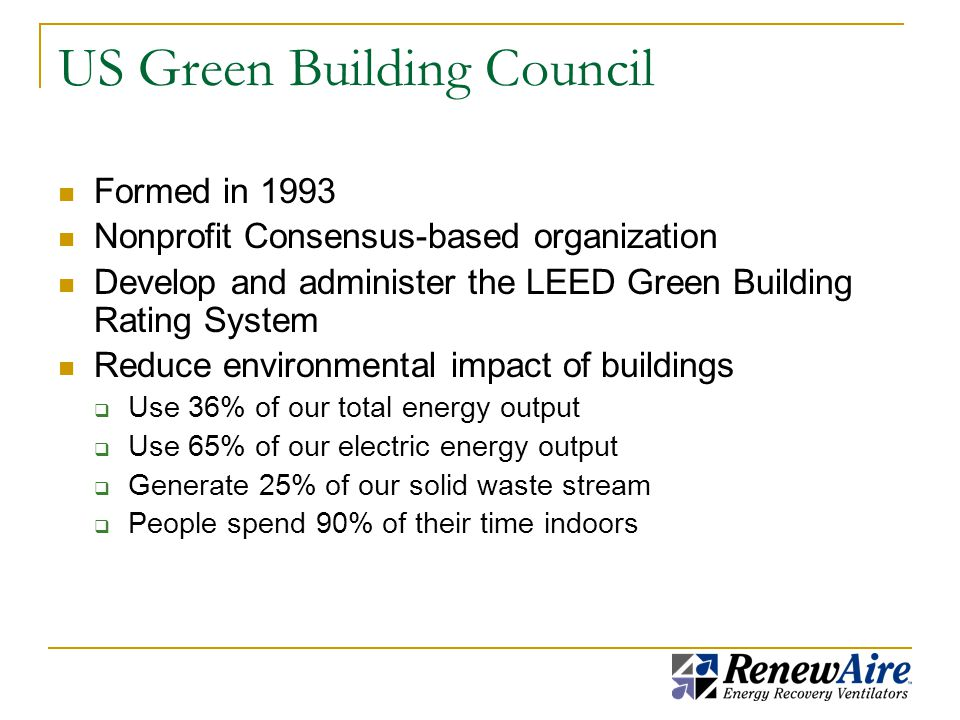 US Green Building Council Formed in 1993 Nonprofit Consensus-based organization Develop and administer the LEED Green Building Rating System Reduce environmental impact of buildings  Use 36% of our total energy output  Use 65% of our electric energy output  Generate 25% of our solid waste stream  People spend 90% of their time indoors