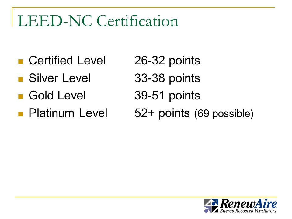 LEED-NC Certification Certified Level26-32 points Silver Level33-38 points Gold Level39-51 points Platinum Level52+ points (69 possible)