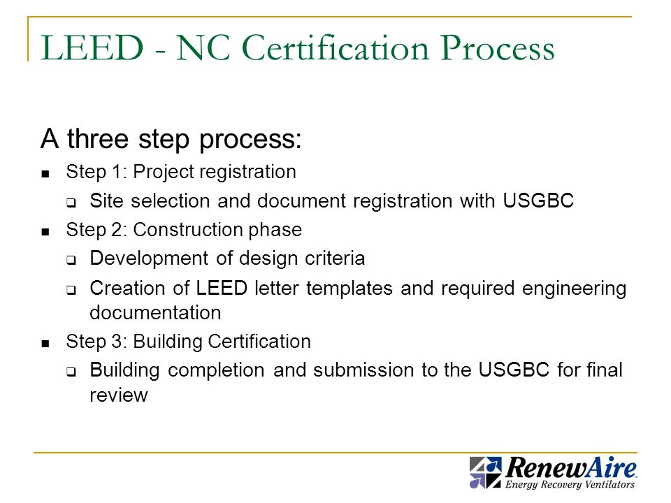 LEED - NC Certification Process A three step process: Step 1: Project registration  Site selection and document registration with USGBC Step 2: Construction phase  Development of design criteria  Creation of LEED letter templates and required engineering documentation Step 3: Building Certification  Building completion and submission to the USGBC for final review