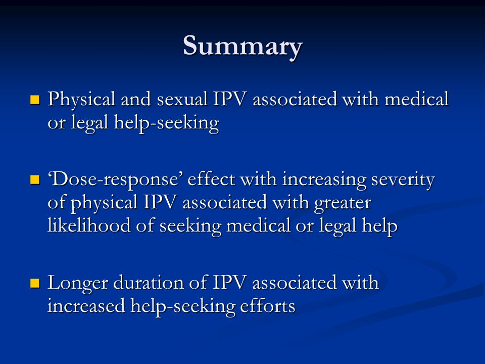 Summary Physical and sexual IPV associated with medical or legal help-seeking Physical and sexual IPV associated with medical or legal help-seeking 'Dose-response' effect with increasing severity of physical IPV associated with greater likelihood of seeking medical or legal help 'Dose-response' effect with increasing severity of physical IPV associated with greater likelihood of seeking medical or legal help Longer duration of IPV associated with increased help-seeking efforts Longer duration of IPV associated with increased help-seeking efforts