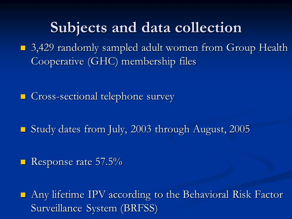 Subjects and data collection 3,429 randomly sampled adult women from Group Health Cooperative (GHC) membership files 3,429 randomly sampled adult women from Group Health Cooperative (GHC) membership files Cross-sectional telephone survey Cross-sectional telephone survey Study dates from July, 2003 through August, 2005 Study dates from July, 2003 through August, 2005 Response rate 57.5% Response rate 57.5% Any lifetime IPV according to the Behavioral Risk Factor Surveillance System (BRFSS) Any lifetime IPV according to the Behavioral Risk Factor Surveillance System (BRFSS)