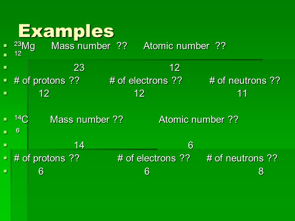 Examples  23 Mg Mass number . Atomic number .  12   # of protons .