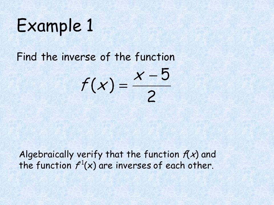 Example 1 Find the inverse of the function Algebraically verify that the function f(x) and the function f -1 (x) are inverses of each other.