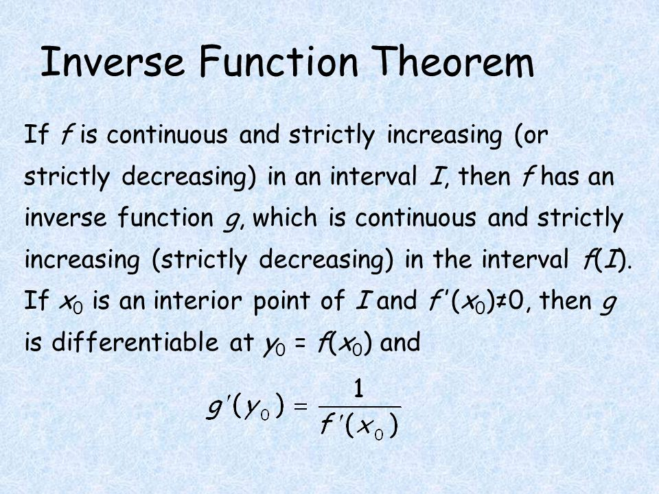 Inverse Function Theorem If f is continuous and strictly increasing (or strictly decreasing) in an interval I, then f has an inverse function g, which is continuous and strictly increasing (strictly decreasing) in the interval f(I).