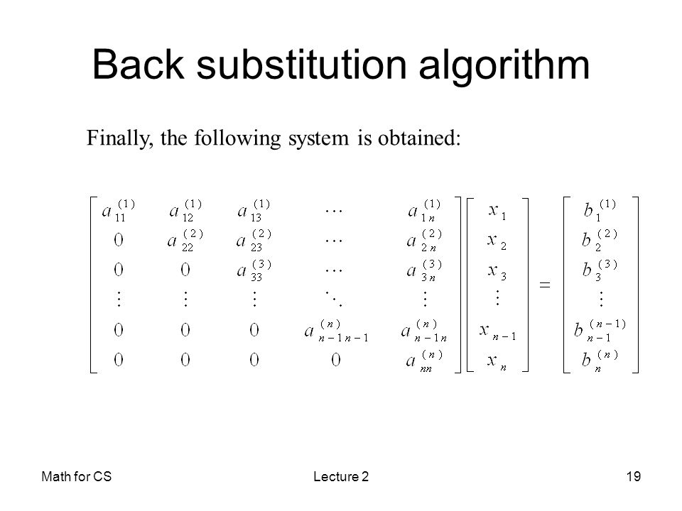 Math for CSLecture 219 Back substitution algorithm Finally, the following system is obtained: