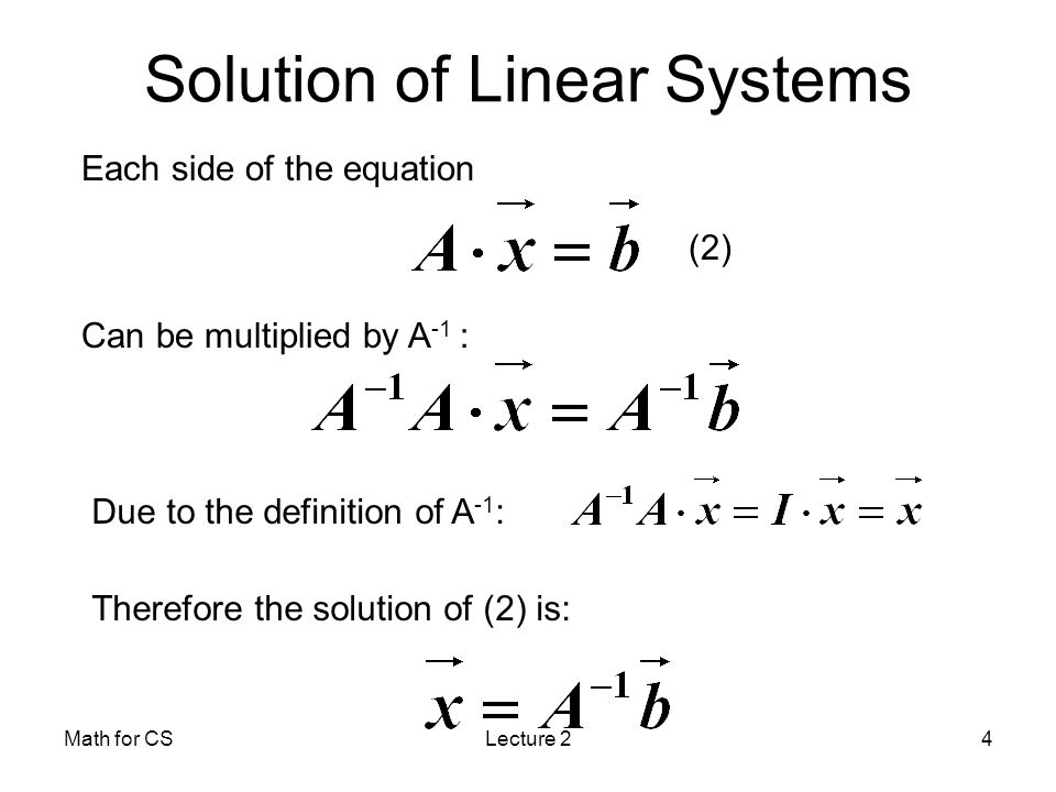 Math for CSLecture 24 Each side of the equation Can be multiplied by A -1 : Due to the definition of A -1 : Therefore the solution of (2) is: (2) Solution of Linear Systems