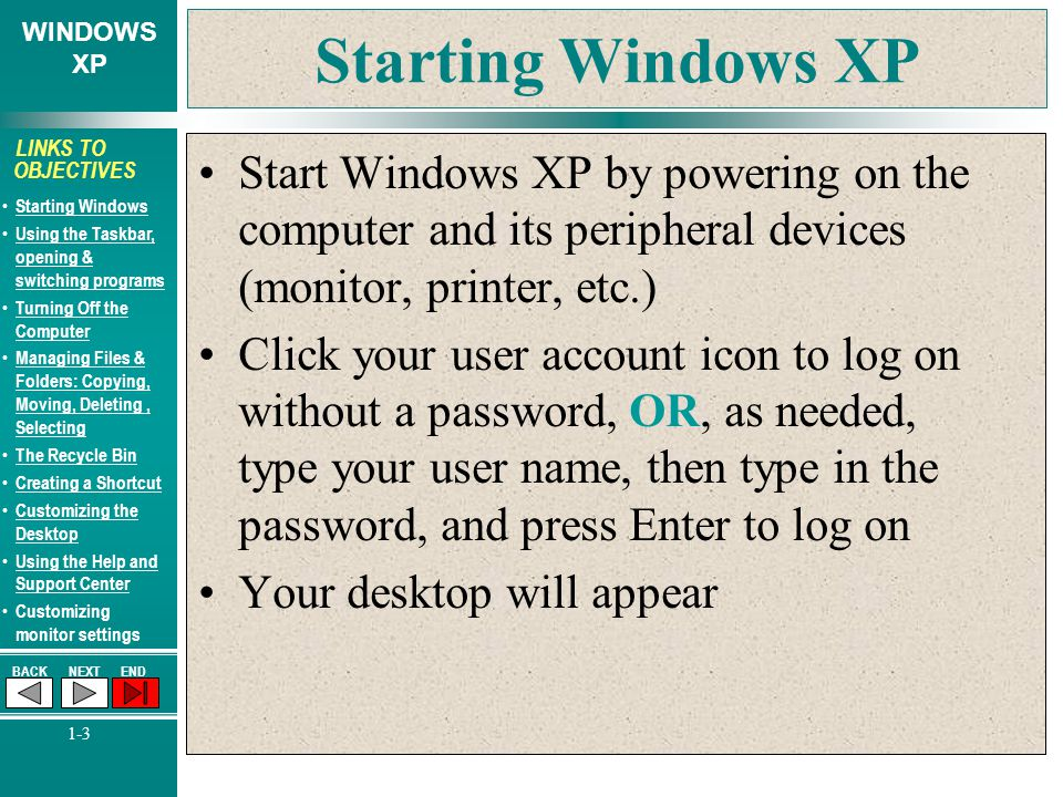WINDOWS XP BACKNEXTEND 1-3 LINKS TO OBJECTIVES Starting Windows Using the Taskbar, opening & switching programs Using the Taskbar, opening & switching programs Turning Off the Computer Turning Off the Computer Managing Files & Folders: Copying, Moving, Deleting, Selecting Managing Files & Folders: Copying, Moving, Deleting, Selecting The Recycle Bin Creating a Shortcut Customizing the Desktop Customizing the Desktop Using the Help and Support Center Using the Help and Support Center Customizing monitor settings Starting Windows XP Start Windows XP by powering on the computer and its peripheral devices (monitor, printer, etc.) Click your user account icon to log on without a password, OR, as needed, type your user name, then type in the password, and press Enter to log on Your desktop will appear