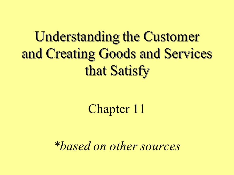 Understanding the Customer and Creating Goods and Services that Satisfy Chapter 11 *based on other sources