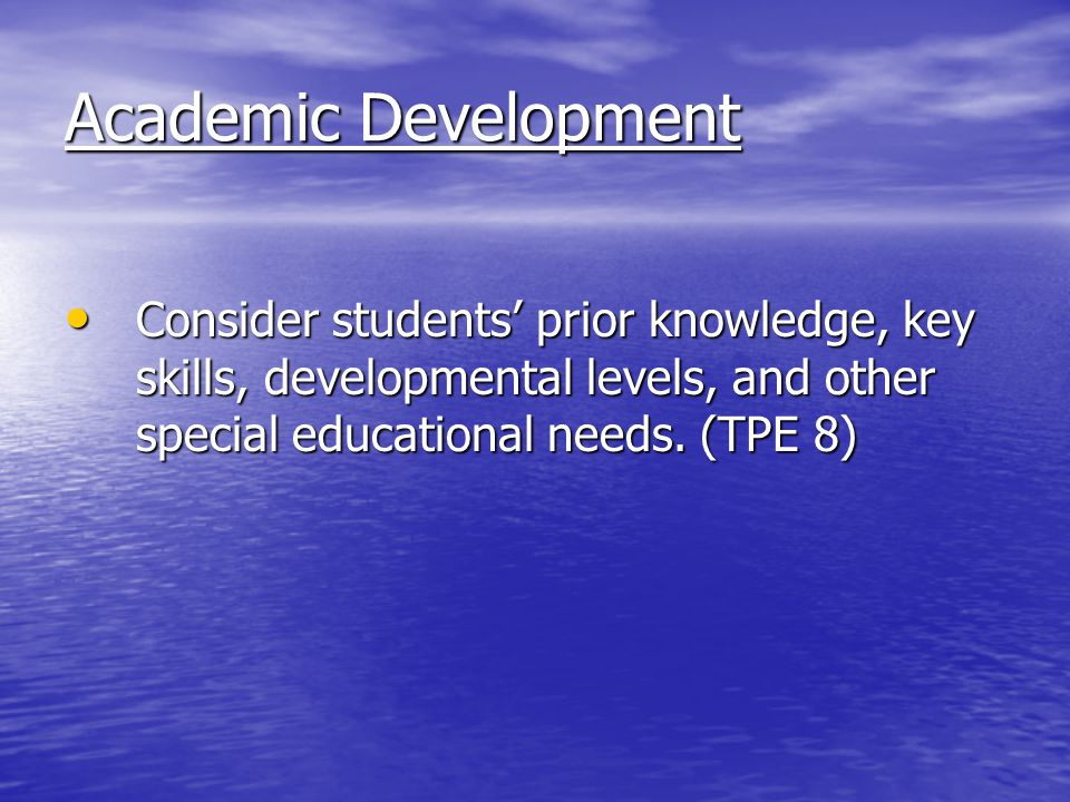 Academic Development Consider students' prior knowledge, key skills, developmental levels, and other special educational needs.