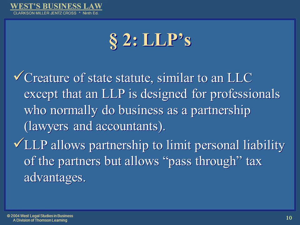 © 2004 West Legal Studies in Business A Division of Thomson Learning 10 § 2: LLP's Creature of state statute, similar to an LLC except that an LLP is designed for professionals who normally do business as a partnership (lawyers and accountants).
