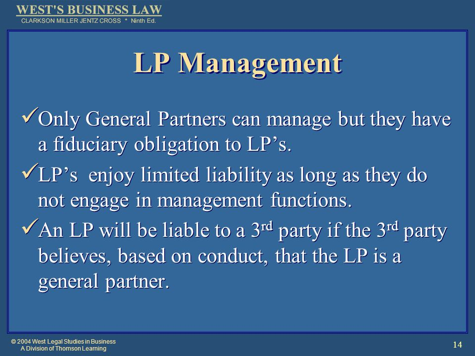 © 2004 West Legal Studies in Business A Division of Thomson Learning 14 LP Management Only General Partners can manage but they have a fiduciary obligation to LP's.