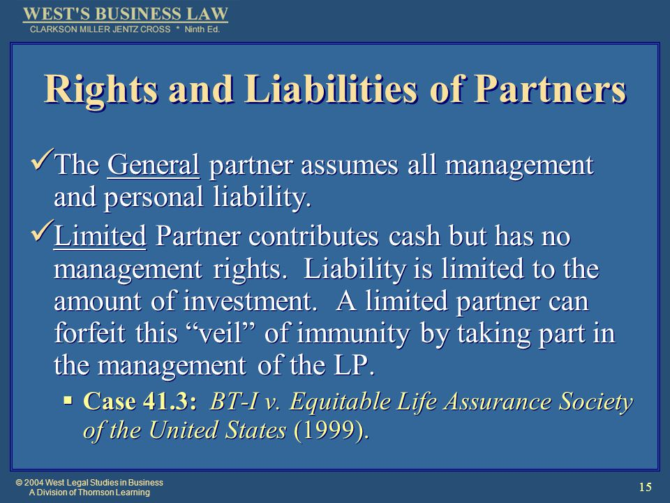 © 2004 West Legal Studies in Business A Division of Thomson Learning 15 Rights and Liabilities of Partners The General partner assumes all management and personal liability.