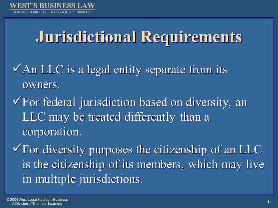© 2004 West Legal Studies in Business A Division of Thomson Learning 6 Jurisdictional Requirements An LLC is a legal entity separate from its owners.