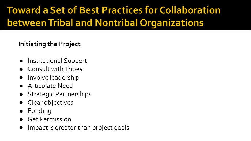 Initiating the Project ● Institutional Support ● Consult with Tribes ● Involve leadership ● Articulate Need ● Strategic Partnerships ● Clear objectives ● Funding ● Get Permission ● Impact is greater than project goals