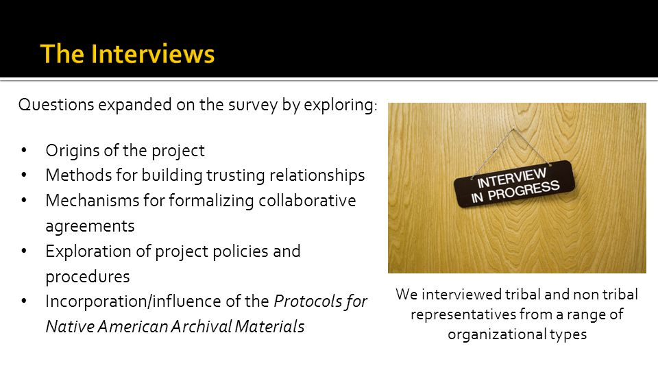 Questions expanded on the survey by exploring: Origins of the project Methods for building trusting relationships Mechanisms for formalizing collaborative agreements Exploration of project policies and procedures Incorporation/influence of the Protocols for Native American Archival Materials We interviewed tribal and non tribal representatives from a range of organizational types