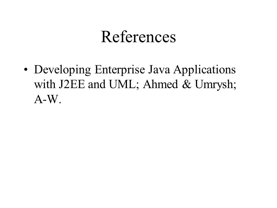 References Developing Enterprise Java Applications with J2EE and UML; Ahmed & Umrysh; A-W.