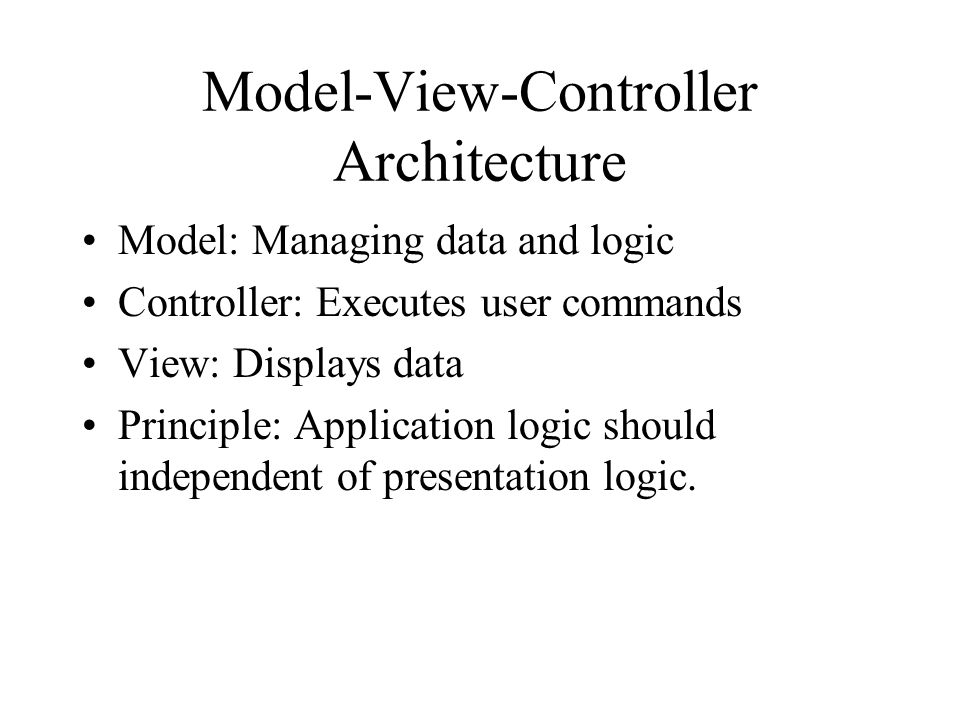 Model-View-Controller Architecture Model: Managing data and logic Controller: Executes user commands View: Displays data Principle: Application logic should independent of presentation logic.