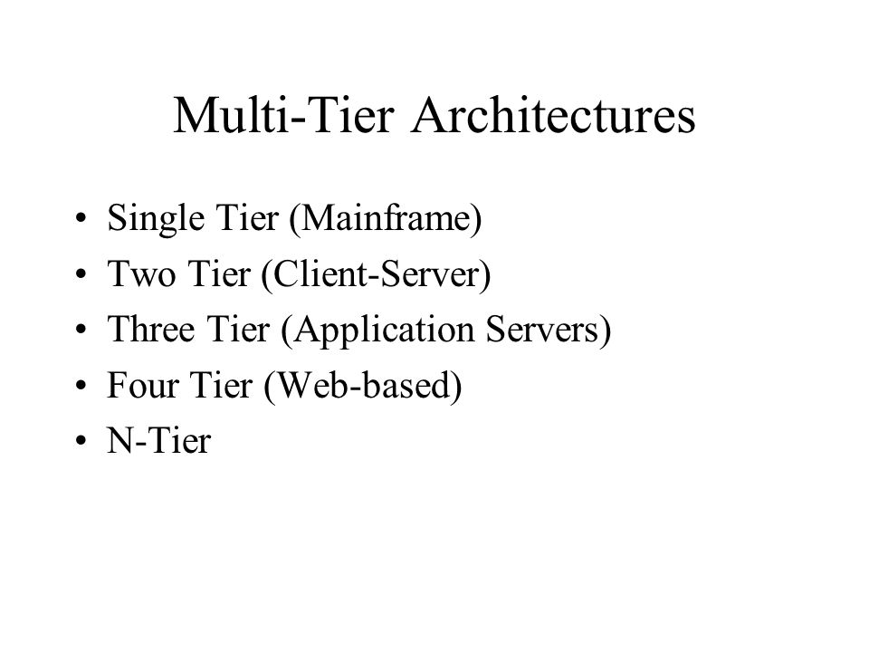Multi-Tier Architectures Single Tier (Mainframe) Two Tier (Client-Server) Three Tier (Application Servers) Four Tier (Web-based) N-Tier